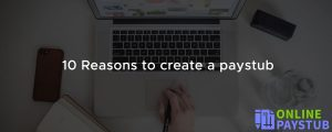 10 Reasons to create a paystub
