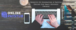 Benefits Of Generating A Paystub Online For Small Business Owners