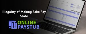 Illegality of Making Fake Pay Stubs
